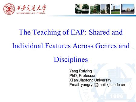The Teaching of EAP: Shared and Individual Features Across Genres and Disciplines Yang Ruiying PhD, Professor Xi'an Jiaotong University