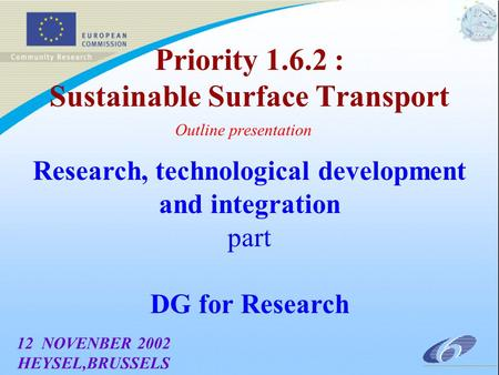 Priority 1.6.2 : Sustainable Surface Transport Outline presentation 12 NOVENBER 2002 HEYSEL,BRUSSELS Research, technological development and integration.