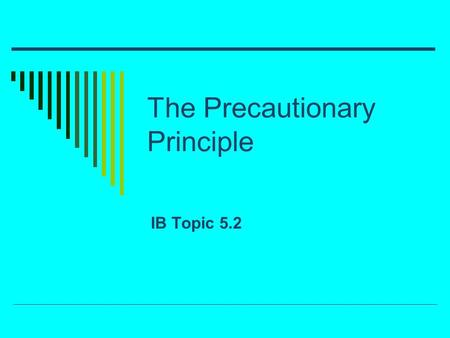 The Precautionary Principle IB Topic 5.2. The precautionary principle  The Intergovernmental Panel on Climate Change (IPCC) Created in 1988 Find out.