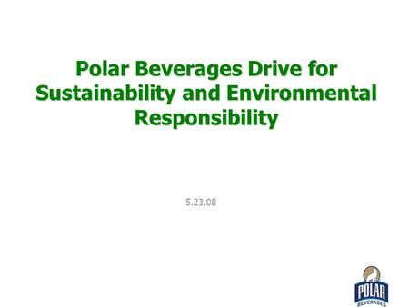 Polar Beverages Drive for Sustainability and Environmental Responsibility 5.23.08.
