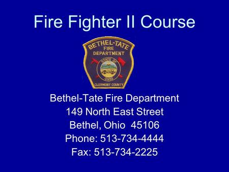 Fire Fighter II Course Bethel-Tate Fire Department 149 North East Street Bethel, Ohio 45106 Phone: 513-734-4444 Fax: 513-734-2225.