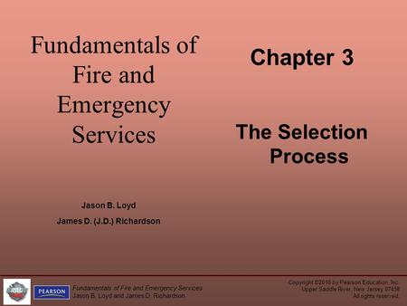 Fundamentals of Fire and Emergency Services Chapter 3 The Selection Process Jason B. Loyd James D. (J.D.) Richardson Copyright ©2010 by Pearson Education,