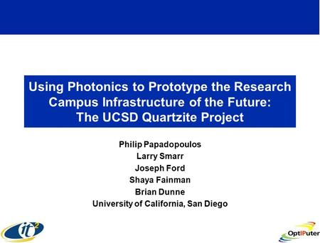 Using Photonics to Prototype the Research Campus Infrastructure of the Future: The UCSD Quartzite Project Philip Papadopoulos Larry Smarr Joseph Ford Shaya.