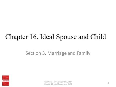Chapter 16. Ideal Spouse and Child Section 3. Marriage and Family The Chinese Way, Ding and Xu, 2014 Chapter 16. Ideal Spouse and Child 1.