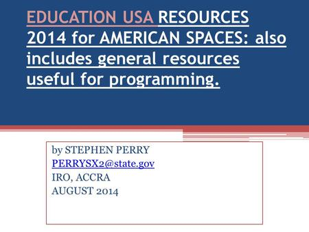 EDUCATION USA RESOURCES 2014 for AMERICAN SPACES: also includes general resources useful for programming. by STEPHEN PERRY IRO, ACCRA.