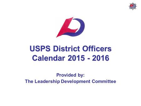 USPS District Officers Calendar – 2015 - 2016 USPS Leadership Development Committee USPS District Officers Calendar 2015 - 2016 Provided by: The Leadership.