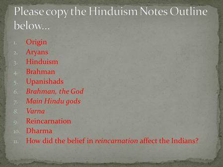 1. Origin 2. Aryans 3. Hinduism 4. Brahman 5. Upanishads 6. Brahman, the God 7. Main Hindu gods 8. Varna 9. Reincarnation 10. Dharma 11. How did the belief.
