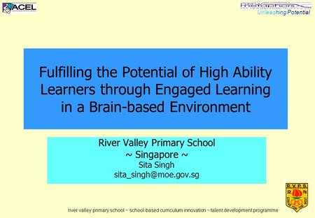 1 Fulfilling the Potential of High Ability Learners through Engaged Learning in a Brain-based Environment River Valley Primary School ~ Singapore ~ Sita.