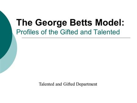 The George Betts Model: Profiles of the Gifted and Talented Talented and Gifted Department.