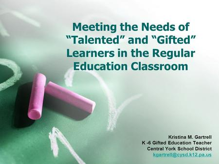 "Meeting the Needs of ""Talented"" and ""Gifted"" Learners in the Regular Education Classroom Kristina M. Gartrell K -6 Gifted Education Teacher Central York."