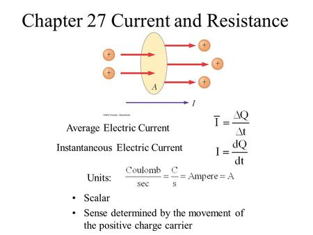 Chapter 27 Current and Resistance Scalar Sense determined by the movement of the positive charge carrier Average Electric Current Instantaneous Electric.