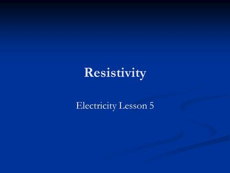 Resistivity Electricity Lesson 5. Learning Objectives To define resistivity. To know what causes resistance. To know how to measure resistance.
