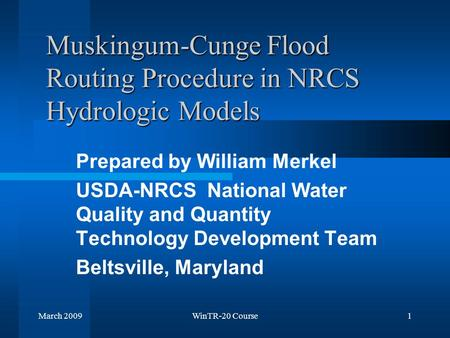 March 2009WinTR-20 Course1 Muskingum-Cunge Flood Routing Procedure in NRCS Hydrologic Models Prepared by William Merkel USDA-NRCS National Water Quality.