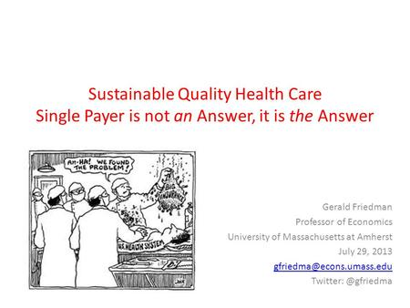 Sustainable Quality Health Care Single Payer is not an Answer, it is the Answer Gerald Friedman Professor of Economics University of Massachusetts at Amherst.