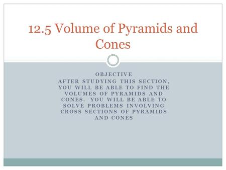 OBJECTIVE AFTER STUDYING THIS SECTION, YOU WILL BE ABLE TO FIND THE VOLUMES OF PYRAMIDS AND CONES. YOU WILL BE ABLE TO SOLVE PROBLEMS INVOLVING CROSS SECTIONS.