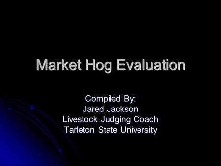 Market Hog Evaluation Compiled By: Jared Jackson Livestock Judging Coach Tarleton State University.