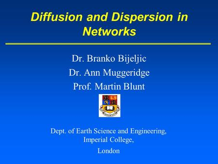 Dr. Branko Bijeljic Dr. Ann Muggeridge Prof. Martin Blunt Diffusion and Dispersion in Networks Dept. of Earth Science and Engineering, Imperial College,