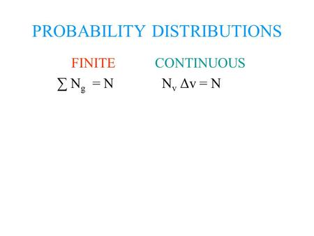PROBABILITY DISTRIBUTIONS FINITE CONTINUOUS ∑ N g = N N v Δv = N.