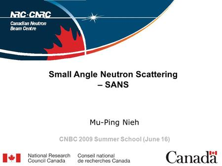 Small Angle Neutron Scattering – SANS Mu-Ping Nieh CNBC 2009 Summer School (June 16)