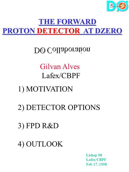 THE FORWARD PROTON DETECTOR AT DZERO Gilvan Alves Lafex/CBPF 1) MOTIVATION 2) DETECTOR OPTIONS 3) FPD R&D 4) OUTLOOK Lishep 98 Lafex/CBPF Feb 17, 1998.