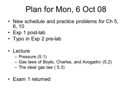 Plan for Mon, 6 Oct 08 New schedule and practice problems for Ch 5, 6, 10 Exp 1 post-lab Typo in Exp 2 pre-lab Lecture Pressure (5.1) Gas laws of Boyle,
