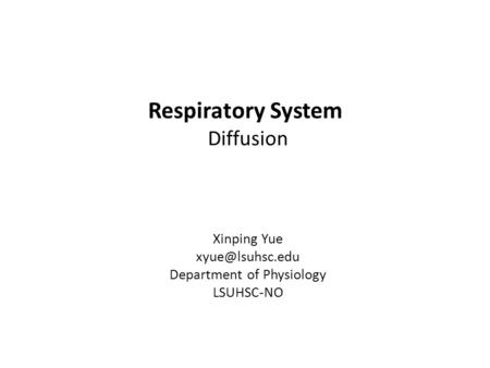 Respiratory System Diffusion Xinping Yue Department of Physiology LSUHSC-NO.