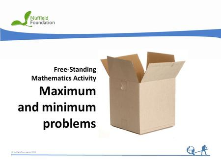 © Nuffield Foundation 2012 Free-Standing Mathematics Activity Maximum and minimum problems.