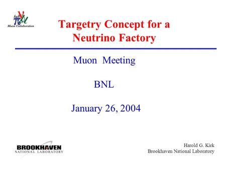 Harold G. Kirk Brookhaven National Laboratory Targetry Concept for a Neutrino Factory Muon Meeting BNL January 26, 2004.