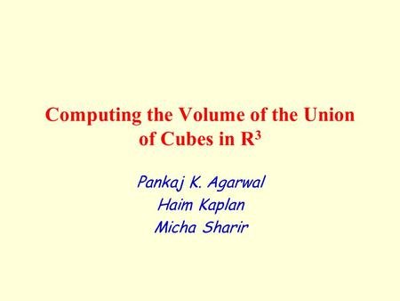 Computing the Volume of the Union of Cubes in R 3 Pankaj K. Agarwal Haim Kaplan Micha Sharir.