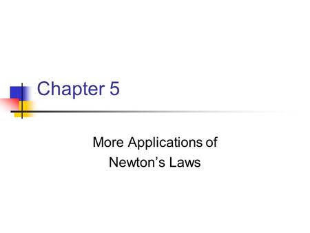 Chapter 5 More Applications of Newton's Laws. Forces of Friction When an object is in motion on a surface or through a viscous medium, there will be a.