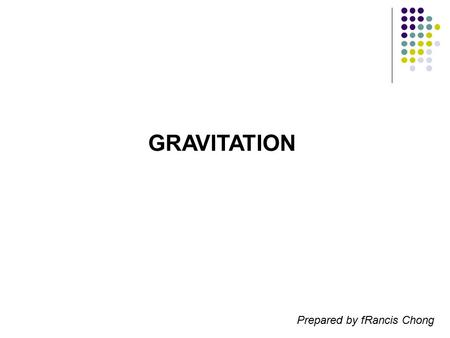 GRAVITATION Prepared by fRancis Chong.
