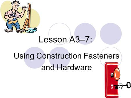 Lesson A3–7: Using Construction Fasteners and Hardware.