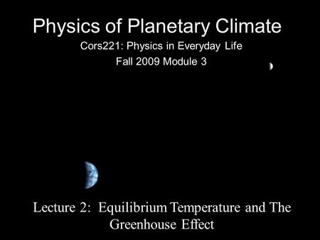 Physics of Planetary Climate Cors221: Physics in Everyday Life Fall 2009 Module 3 Lecture 2: Equilibrium Temperature and The Greenhouse Effect.