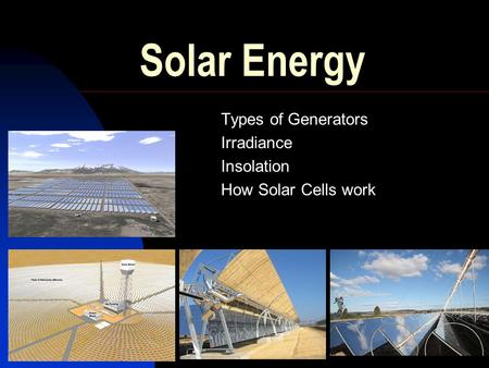 Solar Energy Types of Generators Irradiance Insolation How Solar Cells work.