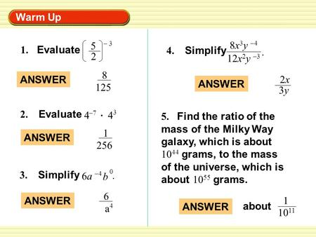 Warm Up 1. Evaluate 5 2 – 3 ANSWER 8 125 4 –7 4 3 2. Evaluate ANSWER 1 256 3. Simplify 6a6a –4 b 0. ANSWER 6 a 4 4. Simplify 8x 3 y –4 12x 2 y –3. ANSWER.