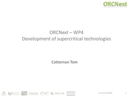 Www.orcnext.be ORCNext – WP4 Development of supercritical technologies Catternan Tom 1.
