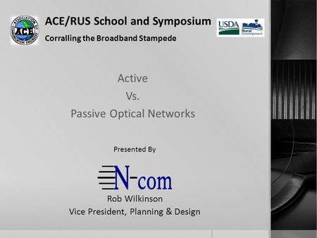 ACE/RUS School and Symposium Corralling the Broadband Stampede Active Vs. Passive Optical Networks Rob Wilkinson Vice President, Planning & Design Presented.