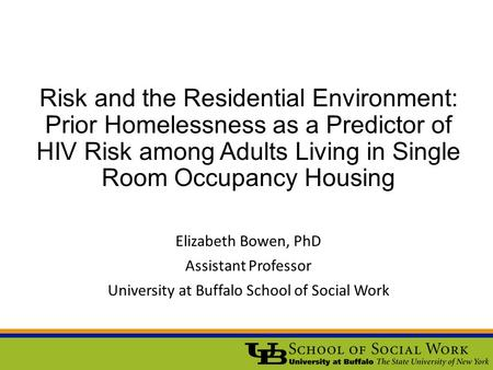 Risk and the Residential Environment: Prior Homelessness as a Predictor of HIV Risk among Adults Living in Single Room Occupancy Housing Elizabeth Bowen,
