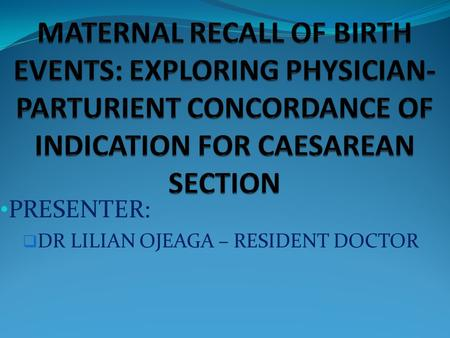 PRESENTER:  DR LILIAN OJEAGA – RESIDENT DOCTOR. INTRODUCTION  RECALL OF MATERNAL EVENT IN PREGNANCY  IMPORTANT PAST OB PARAMETER  ASSUMED TO BE RELIABLE.