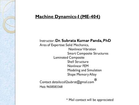 Machine Dynamics-I (ME-404) Instructor: Dr. Subrata Kumar Panda, PhD Area of Expertise: Solid Mechanics, Nonlinear Vibration Smart Composite Structures.