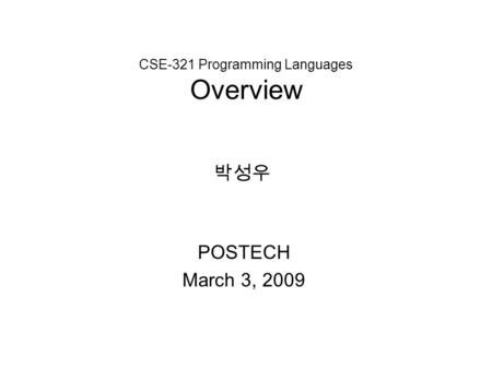 CSE-321 Programming Languages Overview POSTECH March 3, 2009 박성우.