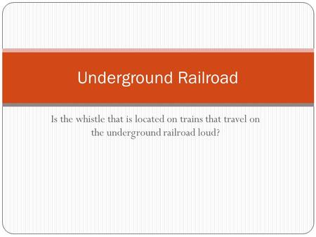 Is the whistle that is located on trains that travel on the underground railroad loud? Underground Railroad.