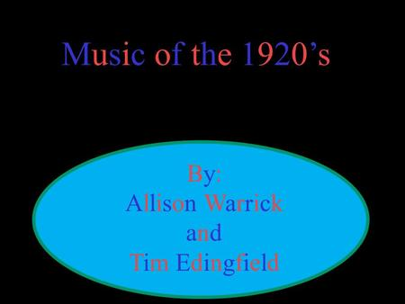 Music of the 1920's By:Allison WarrickandTim EdingfieldBy:Allison WarrickandTim Edingfield.