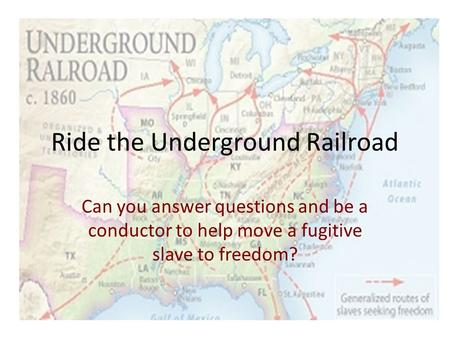 Ride the Underground Railroad Can you answer questions and be a conductor to help move a fugitive slave to freedom?