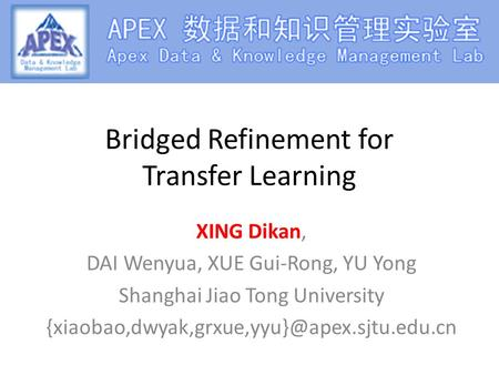 Bridged Refinement for Transfer Learning XING Dikan, DAI Wenyua, XUE Gui-Rong, YU Yong Shanghai Jiao Tong University