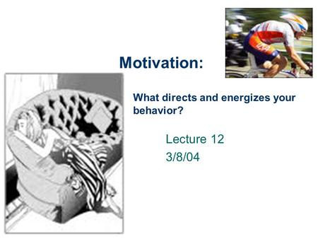 Motivation: Lecture 12 3/8/04 What directs and energizes your behavior?