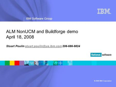 ® IBM Software Group © 2008 IBM Corporation ALM NonUCM and Buildforge demo April 18, 2008 Stuart Poulin