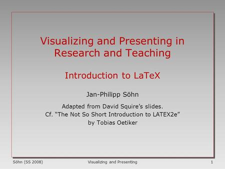 Visualizing and Presenting1Söhn (SS 2008) Visualizing and Presenting in Research and Teaching Introduction to LaTeX Jan-Philipp Söhn Adapted from David.