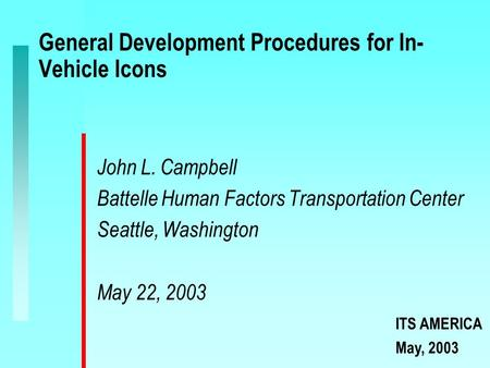 General Development Procedures for In- Vehicle Icons John L. Campbell Battelle Human Factors Transportation Center Seattle, Washington May 22, 2003 ITS.