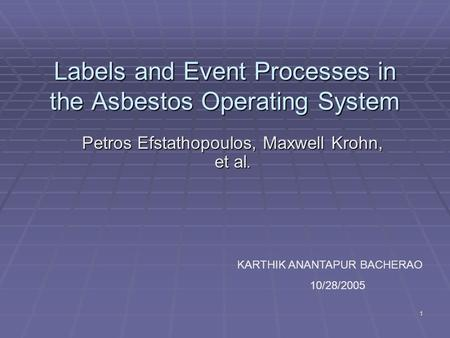 1 Labels and Event Processes in the Asbestos Operating System Petros Efstathopoulos, Maxwell Krohn, et al. KARTHIK ANANTAPUR BACHERAO 10/28/2005.